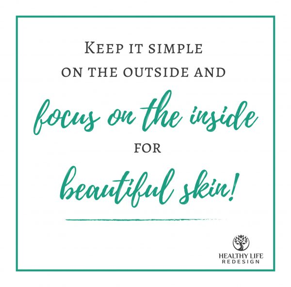 Keep it simple on the outside and focus on the inside for beautiful skin